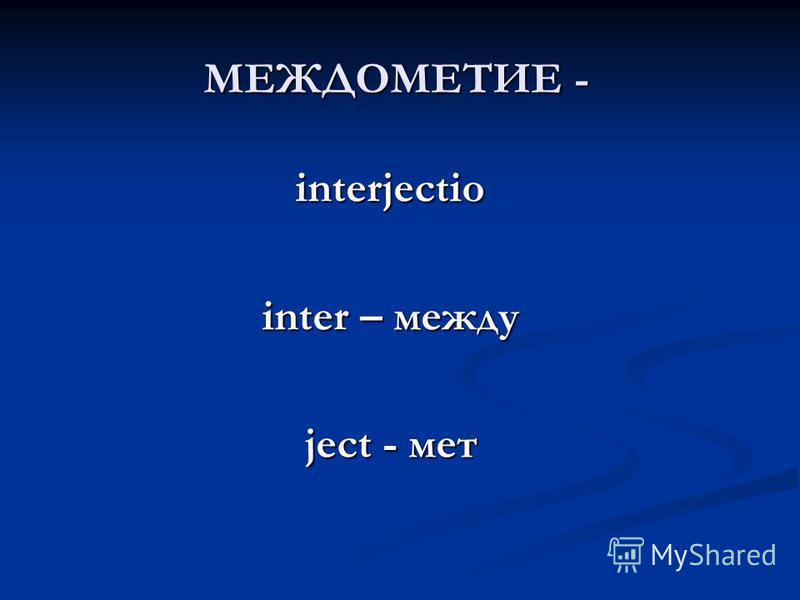 interjectio inter – между ject - мет МЕЖДОМЕТИЕ -