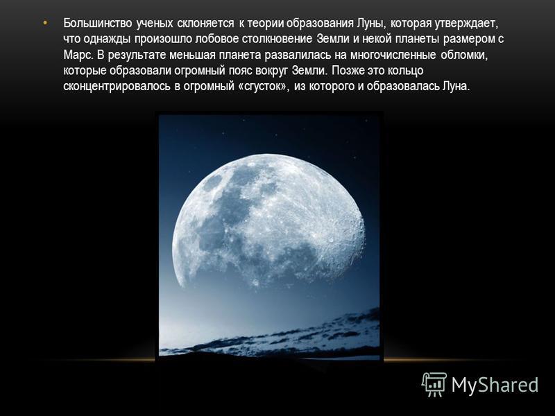 Большинство ученых склоняется к теории образования Луны, которая утверждает, что однажды произошло лобовое столкновение Земли и некой планеты размером с Марс. В результате меньшая планета развалилась на многочисленные обломки, которые образовали огро