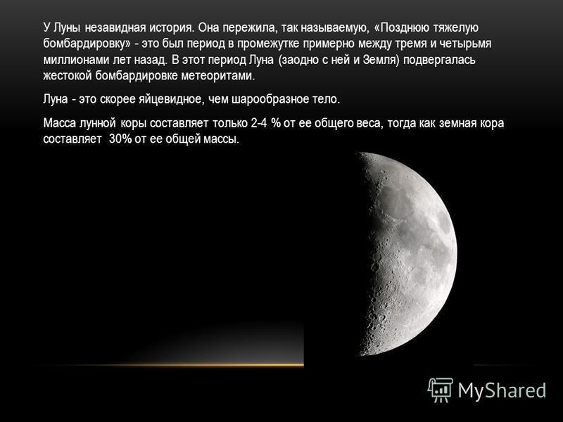У Луны незавидная история. Она пережила, так называемую, «Позднюю тяжелую бомбардировку» - это был период в промежутке примерно между тремя и четырьмя миллионами лет назад. В этот период Луна (заодно с ней и Земля) подвергалась жестокой бомбардировке