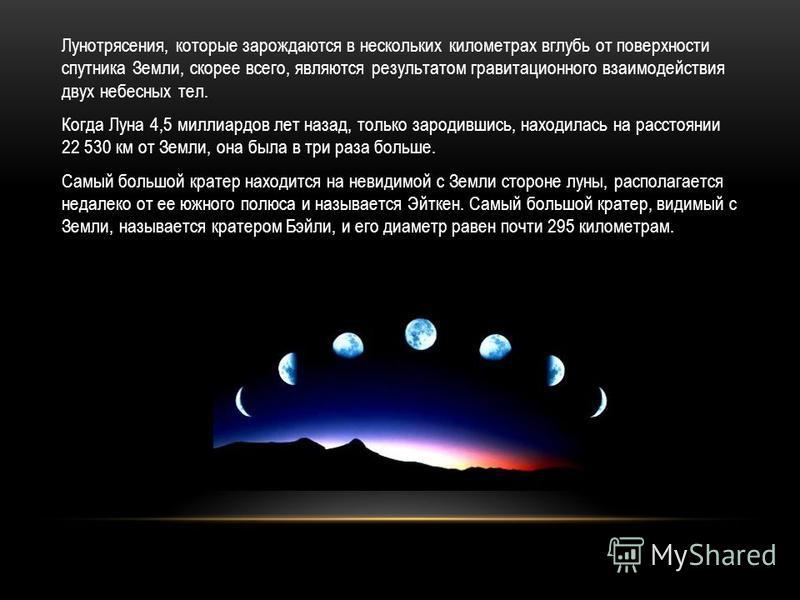 Лунотрясения, которые зарождаются в нескольких километрах вглубь от поверхности спутника Земли, скорее всего, являются результатом гравитационного взаимодействия двух небесных тел. Когда Луна 4,5 миллиардов лет назад, только зародившись, находилась н