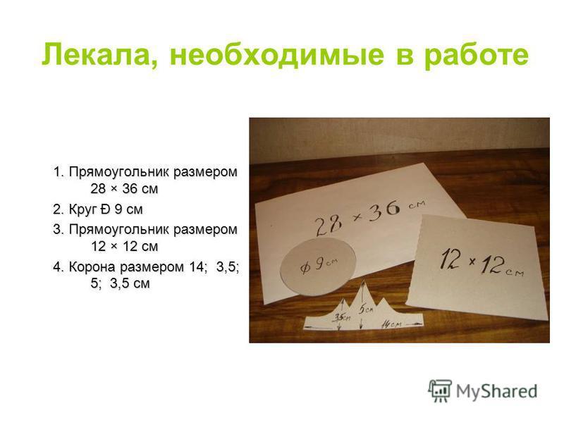 Лекала, необходимые в работе 1. Прямоугольник размером 28 × 36 см 2. Круг Đ 9 см 3. Прямоугольник размером 12 × 12 см 4. Корона размером 14; 3,5; 5; 3,5 см