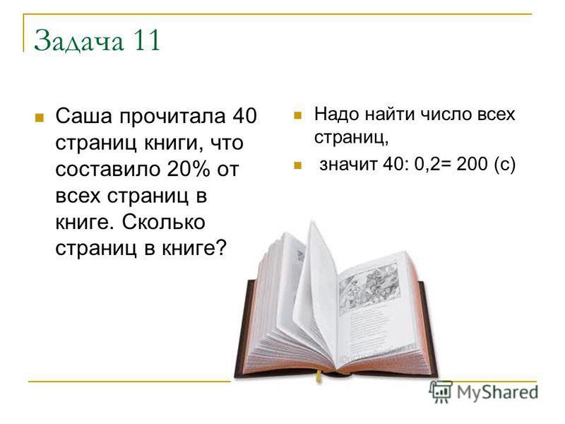 Задача 11 Саша прочитала 40 страниц книги, что составило 20% от всех страниц в книге. Сколько страниц в книге? Надо найти число всех страниц, значит 40: 0,2= 200 (с)