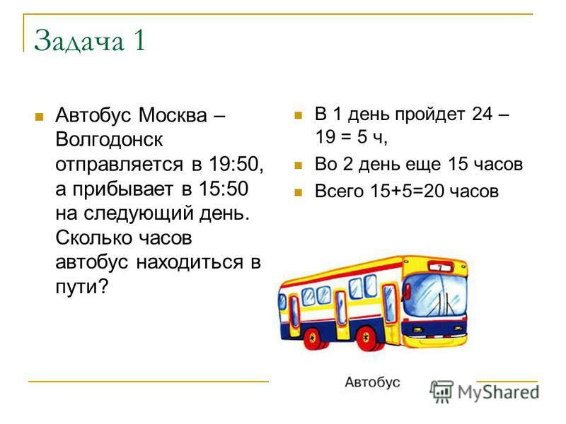 Задача 1 Автобус Москва – Волгодонск отправляется в 19:50, а прибывает в 15:50 на следующий день. Сколько часов автобус находиться в пути? В 1 день пройдет 24 – 19 = 5 ч, Во 2 день еще 15 часов Всего 15+5=20 часов