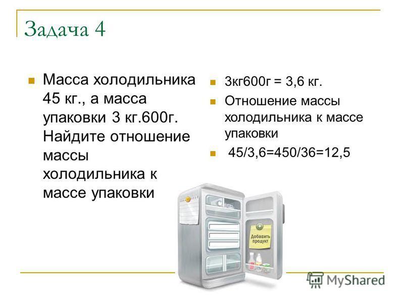 Задача 4 Масса холодильника 45 кг., а масса упаковки 3 кг.600 г. Найдите отношение массы холодильника к массе упаковки 3 кг 600 г = 3,6 кг. Отношение массы холодильника к массе упаковки 45/3,6=450/36=12,5
