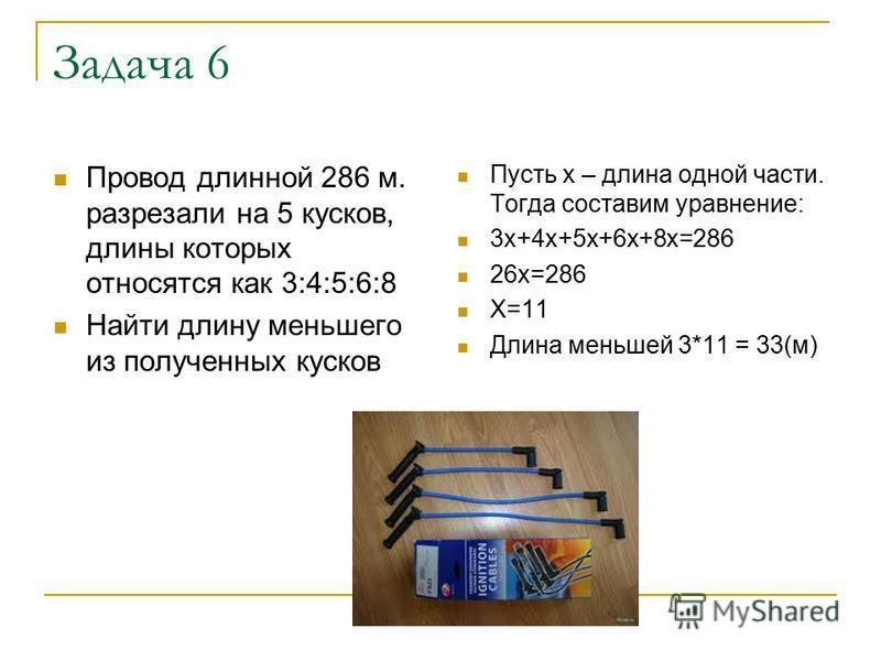 Задача 6 Провод длинной 286 м. разрезали на 5 кусков, длины которых относятся как 3:4:5:6:8 Найти длину меньшего из полученных кусков Пусть х – длина одной части. Тогда составим уравнение: 3 х+4 х+5 х+6 х+8 х=286 26 х=286 Х=11 Длина меньшей 3*11 = 33