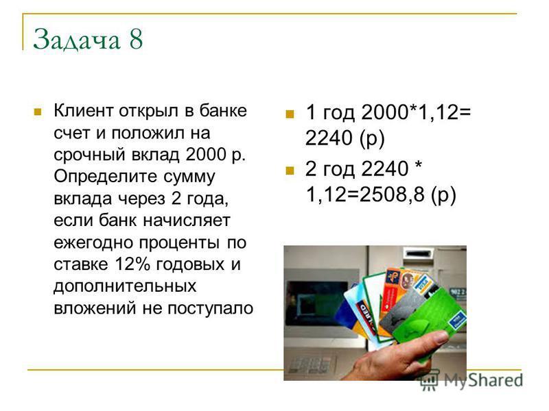 Задача 8 Клиент открыл в банке счет и положил на срочный вклад 2000 р. Определите сумму вклада через 2 года, если банк начисляет ежегодно проценты по ставке 12% годовых и дополнительных вложений не поступало 1 год 2000*1,12= 2240 (р) 2 год 2240 * 1,1