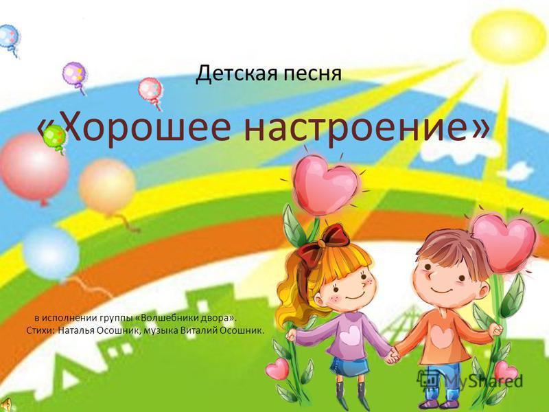 Детская песня «Хорошее настроение» в исполнении группы «Волшебники двора». Стихи: Наталья Осошник, музыка Виталий Осошник.