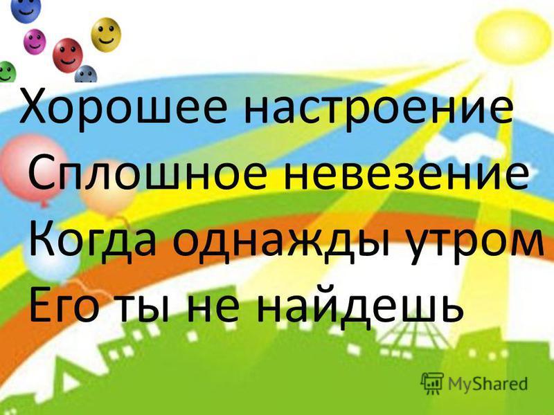 Хорошее настроение Сплошное невезение Когда однажды утром Его ты не найдешь