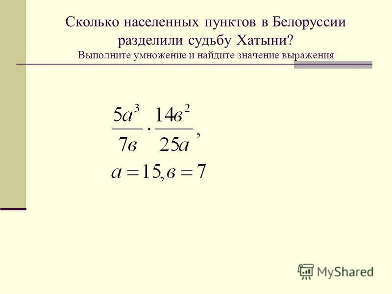 Сколько населенных пунктов в Белоруссии разделили судьбу Хатыни? Выполните умножение и найдите значение выражения