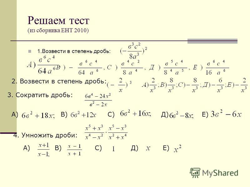 Решаем тест (из сборника ЕНТ 2010) 1. Возвести в степень дробь: 2. Возвести в степень дробь: 3. Сократить дробь: А) В) С) Д) Е) 4. Умножить дроби: А) В) С) Д) Е)