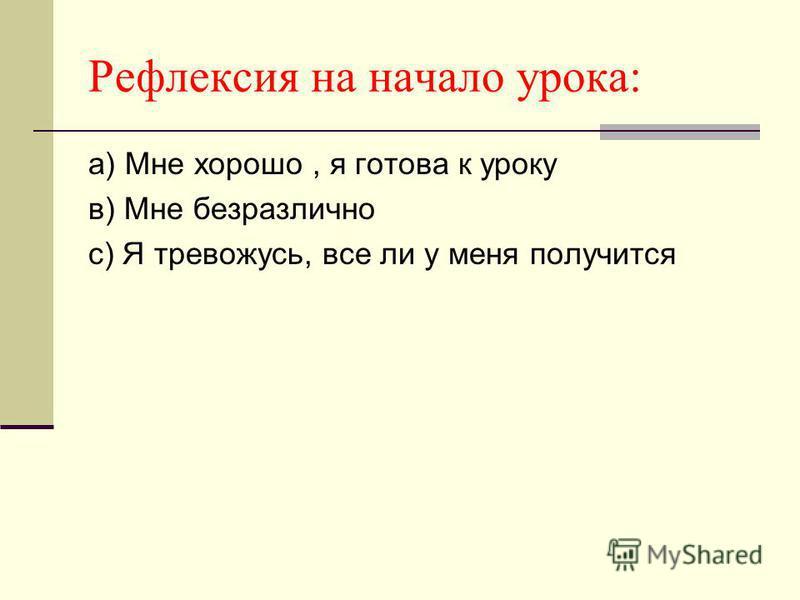 Рефлексия на начало урока: а) Мне хорошо, я готова к уроку в) Мне безразлично с) Я тревожусь, все ли у меня получится