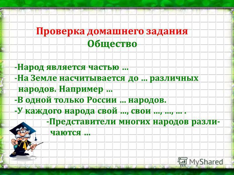 Проверка домашнего задания Общество -Народ является частью … -На Земле насчитывается до … различных народов. Например … - В одной только России … народов. - У каждого народа свой …, свои …, …, …. - Представители многих народов различаются …