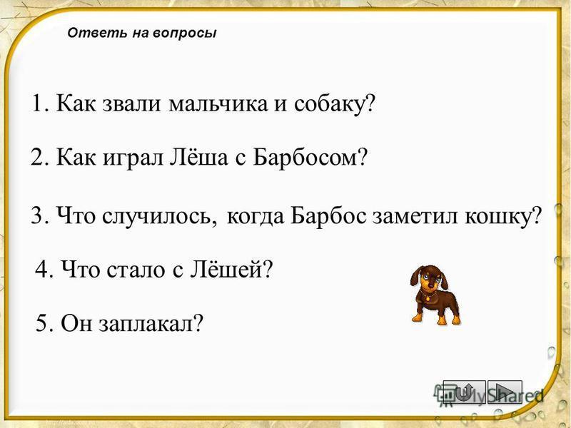 Ответь на вопросы 1. Как звали мальчика и собаку? 2. Как играл Лёша с Барбосом? 3. Что случилось, когда Барбос заметел кошку? 4. Что стало с Лёшей? 5. Он заплакал?