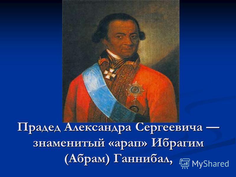 Прадед Александра Сергеевича знаменитый «арап» Ибрагим (Абрам) Ганнибал,