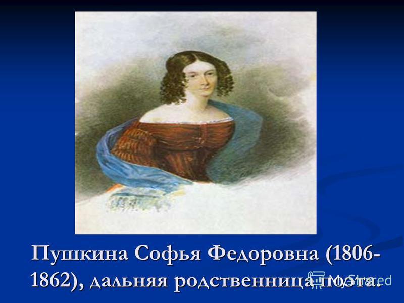 Пушкина Софья Федоровна (1806- 1862), дальняя родственница поэта.