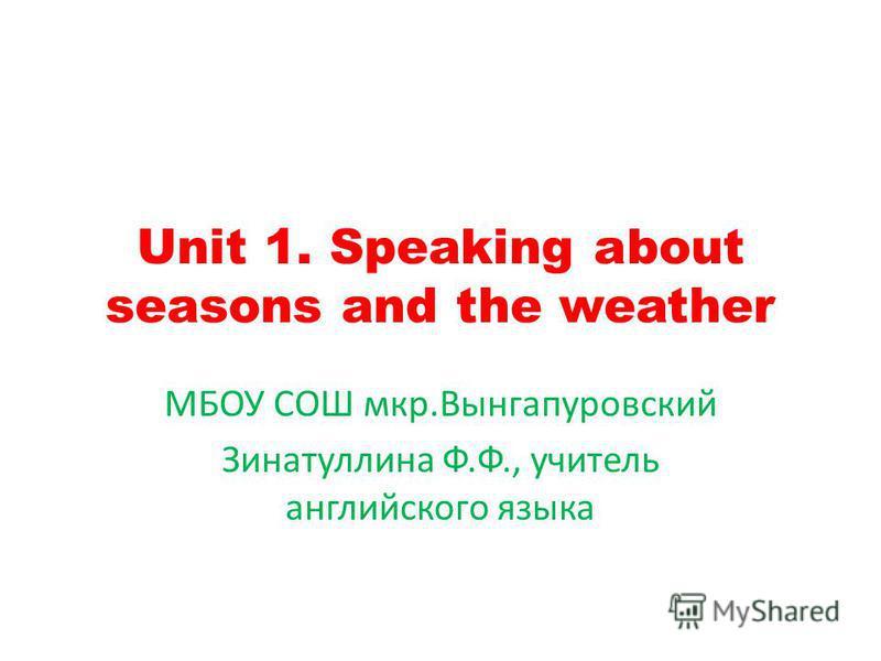 Unit 1. Speaking about seasons and the weather МБОУ СОШ мкр.Вынгапуровский Зинатуллина Ф.Ф., учитель английского языка
