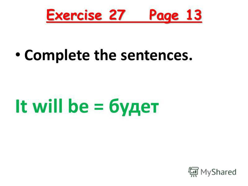 Exercise 27 Page 13 Complete the sentences. It will be = будет