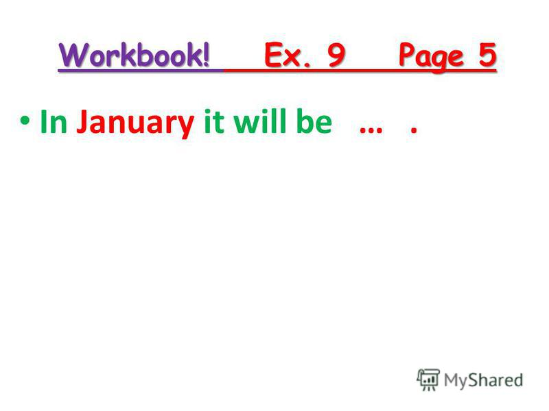Workbook! Ex. 9 Page 5 In January it will be ….