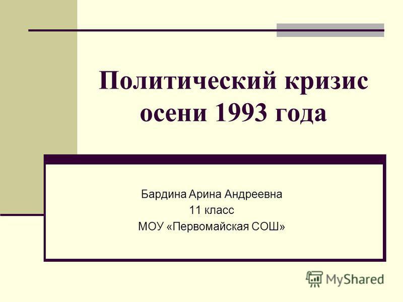 Политический кризис осени 1993 года Бардина Арина Андреевна 11 класс МОУ «Первомайская СОШ»