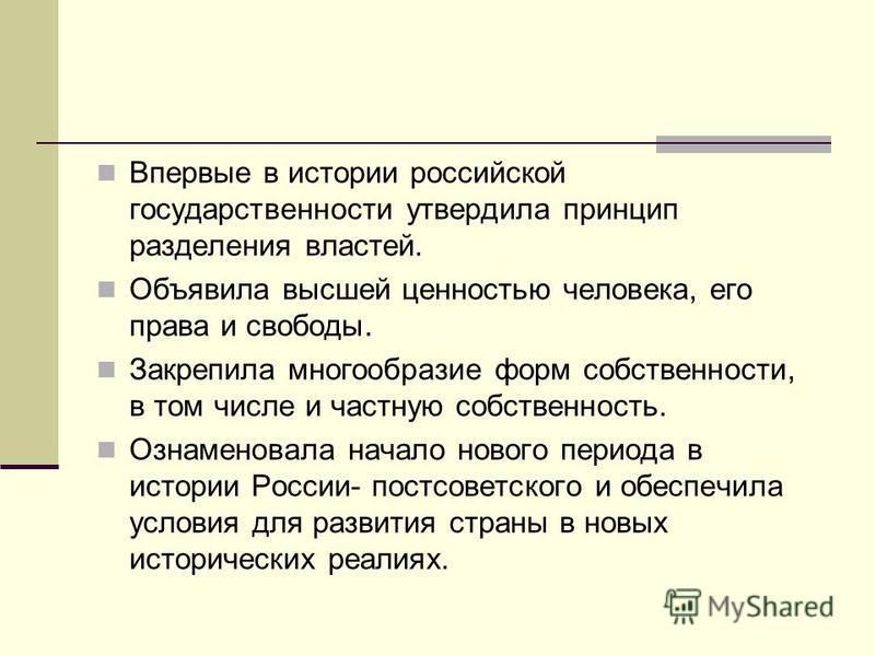 Впервые в истории российской государственности утвердила принцип разделения властей. Объявила высшей ценностью человека, его права и свободы. Закрепила многообразие форм собственности, в том числе и частную собственность. Ознаменовала начало нового п