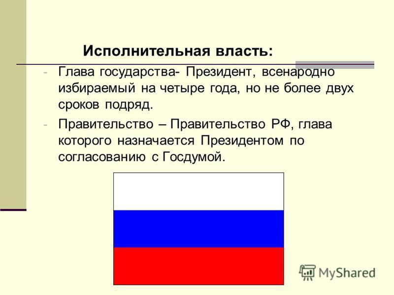 Исполнительная власть: - Глава государства- Президент, всенародно избираемый на четыре года, но не более двух сроков подряд. - Правительство – Правительство РФ, глава которого назначается Президентом по согласованию с Госдумой.