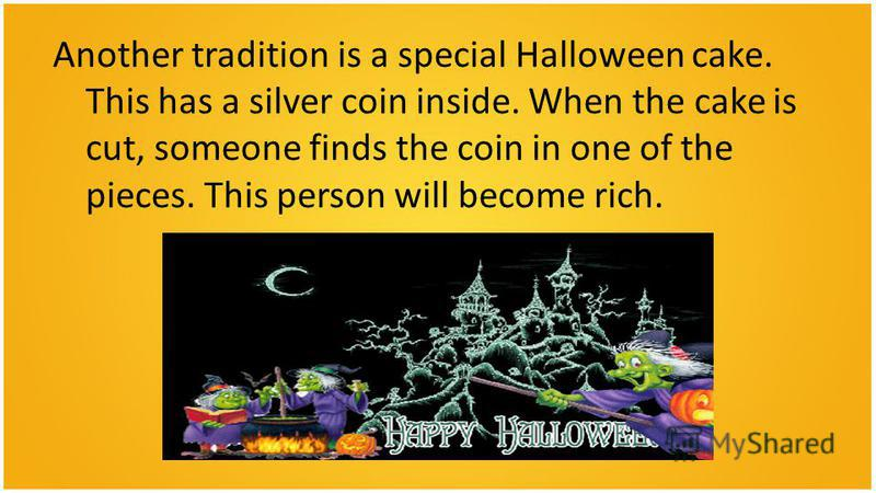 Another tradition is a special Halloween cake. This has a silver coin inside. When the cake is cut, someone finds the coin in one of the pieces. This person will become rich.