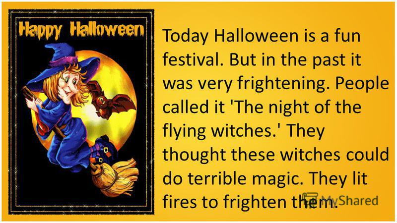 Today Halloween is a fun festival. But in the past it was very frightening. People called it 'The night of the flying witches.' They thought these witches could do terrible magic. They lit fires to frighten them.