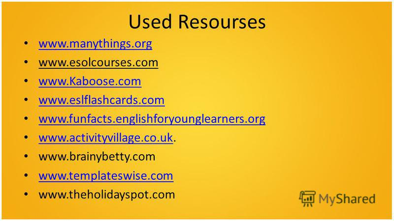 Used Resourses www.manythings.org www.esolcourses.com www.Kaboose.com www.eslflashcards.com www.funfacts.englishforyounglearners.org www.activityvillage.co.uk. www.activityvillage.co.uk www.brainybetty.com www.templateswise.com www.theholidayspot.com