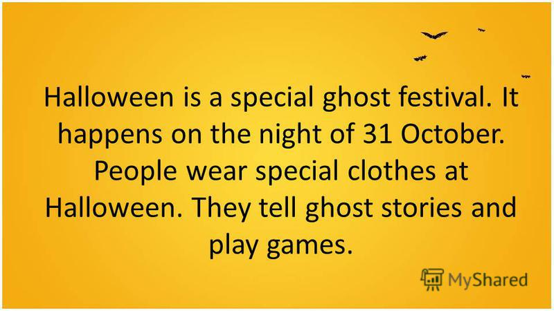 Halloween is a special ghost festival. It happens on the night of 31 October. People wear special clothes at Halloween. They tell ghost stories and play games.