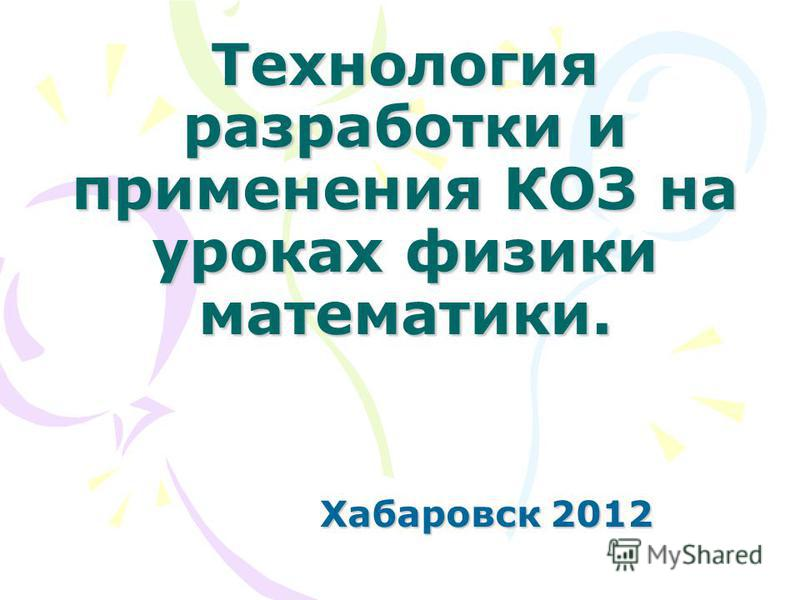 Технология разработки и применения КОЗ на уроках физики математики. Хабаровск 2012