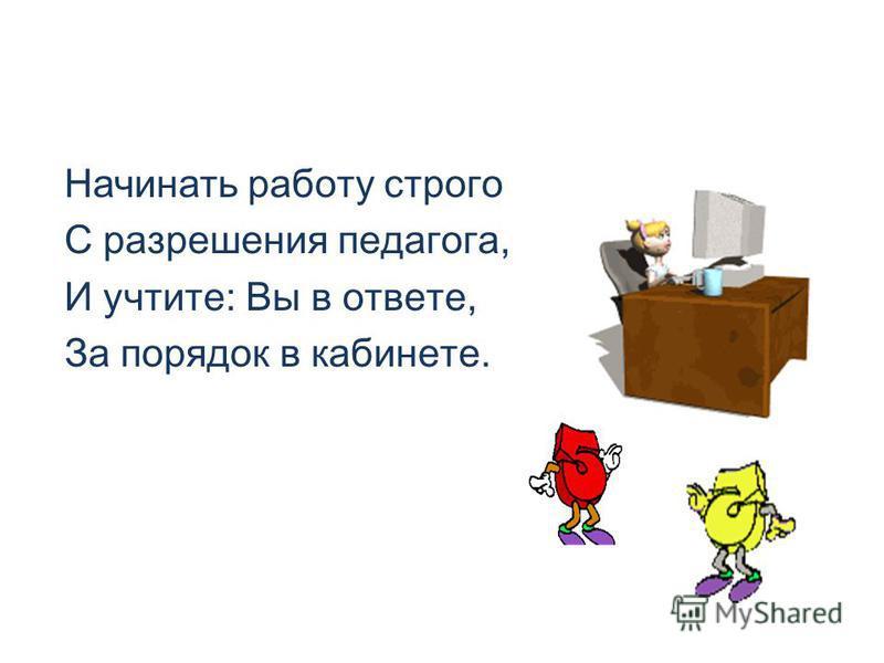 Начинать работу строго С разрешения педагога, И учтите: Вы в ответе, За порядок в кабинете.