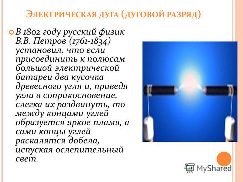 Э ЛЕКТРИЧЕСКАЯ ДУГА ( ДУГОВОЙ РАЗРЯД ) В 1802 году русский физик В.В. Петров (1761-1834) установил, что если присоединить к полюсам большой электрической батареи два кусочка древесного угля и, приведя угли в соприкосновение, слегка их раздвинуть, то