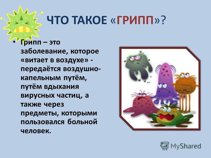 ЧТО ТАКОЕ «ГРИПП»? Грипп – это заболевание, которое «витает в воздухе» - передаётся воздушно- капельным путём, путём вдыхания вирусных частиц, а также через предметы, которыми пользовался больной человек.