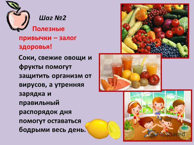 Шаг 2 Полезные привычки – залог здоровья! Соки, свежие овощи и фрукты помогут защитить организм от вирусов, а утренняя зарядка и правильный распорядок дня помогут оставаться бодрыми весь день.