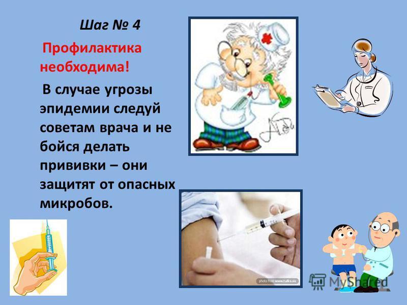 Шаг 4 Профилактика необходима! В случае угрозы эпидемии следуй советам врача и не бойся делать прививки – они защитят от опасных микробов.