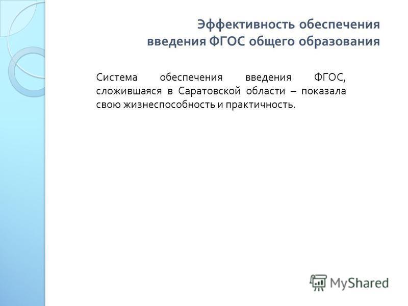 Эффективность обеспечения введения ФГОС общего образования Система обеспечения введения ФГОС, сложившаяся в Саратовской области – показала свою жизнеспособность и практичность.