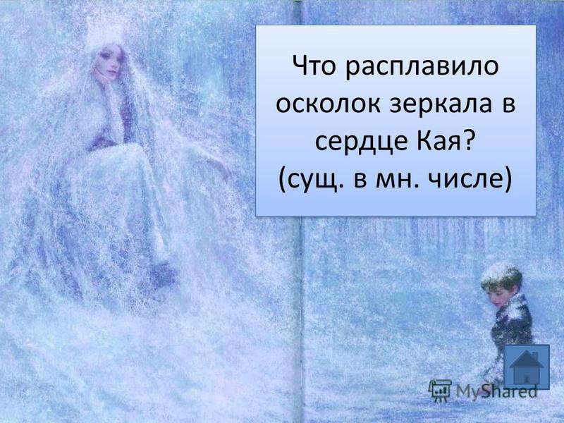 Что расплавило осколок зеркала в сердце Кая? (сущ. в мн. числе)