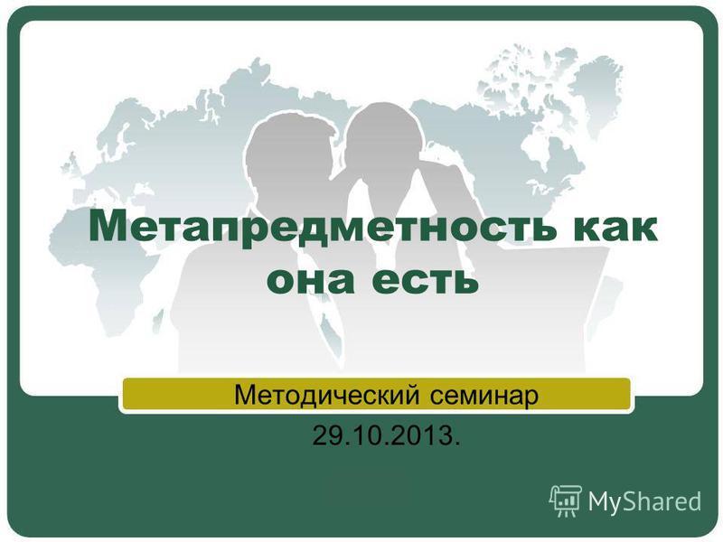 Метапредметность как она есть Методический семинар 29.10.2013.