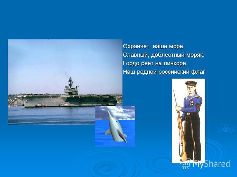 Охраняет наше море Славный, доблестный моряк. Гордо реет на линкоре Наш родной российский флаг
