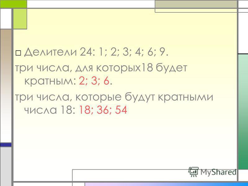 Делители 24: 1; 2; 3; 4; 6; 9. три числа, для которых 18 будет кратным: 2; 3; 6. три числа, которые будут кратными числа 18: 18; 36; 54