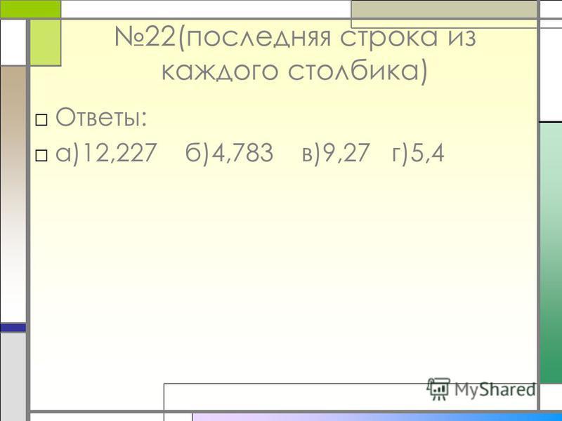 22(последняя строка из каждого столбика) Ответы: а)12,227 б)4,783 в)9,27 г)5,4