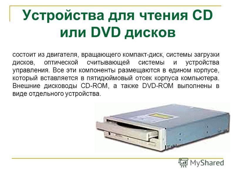 состоит из двигателя, вращающего компакт-диск, системы загрузки дисков, оптической считывающей системы и устройства управления. Все эти компоненты размещаются в едином корпусе, который вставляется в пятидюймовый отсек корпуса компьютера. Внешние диск