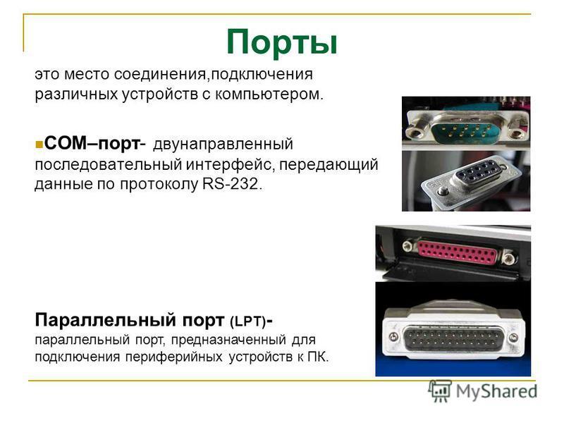 это место соединения,подключения различных устройств с компьютером. COM–порт- двунаправленный последовательный интерфейс, передающий данные по протоколу RS-232. Параллельный порт (LPT) - параллельный порт, предназначенный для подключения периферийных