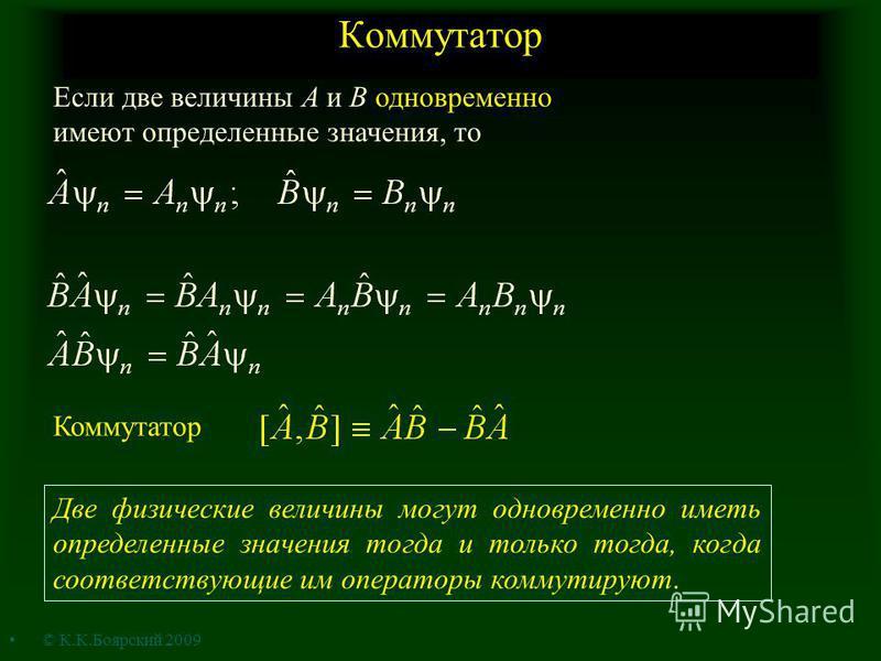 Коммутатор Если две величины A и B одновременно имеют определенные значения, то Коммутатор Две физические величины могут одновременно иметь определенные значения тогда и только тогда, когда соответствующие им операторы коммутируют. © К.К.Боярский 200