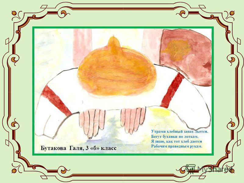Утрами хлебный запах льется. Бегут буханки по лоткам. Я знаю, как тот хлеб дается Рабочим праведным рукам. Бутакова Галя, 3 «б» класс