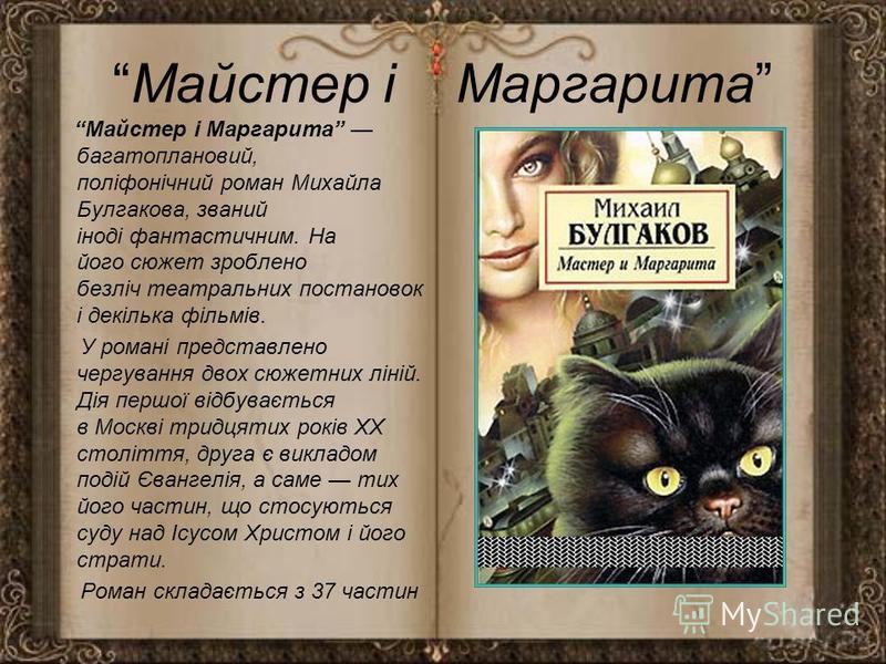Майстер і Маргарита Майстер і Маргарита багатоплановий, поліфонічний роман Михайла Булгакова, званий іноді фантастичним. На його сюжет зроблено безліч театральних постановок і декілька фільмів. У романі представлено чергування двох сюжетних ліній. Ді