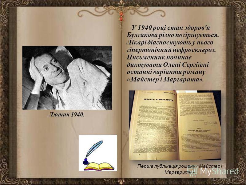 Лютий 1940. У 1940 році стан здоров'я Булгакова різко погіршується. Лікарі діагностують у нього гіпертонічний нефросклероз. Письменник починає диктувати Олені Сергіївні останні варіанти роману «Майстер і Маргарита». Перша публікація роману «Майстер і