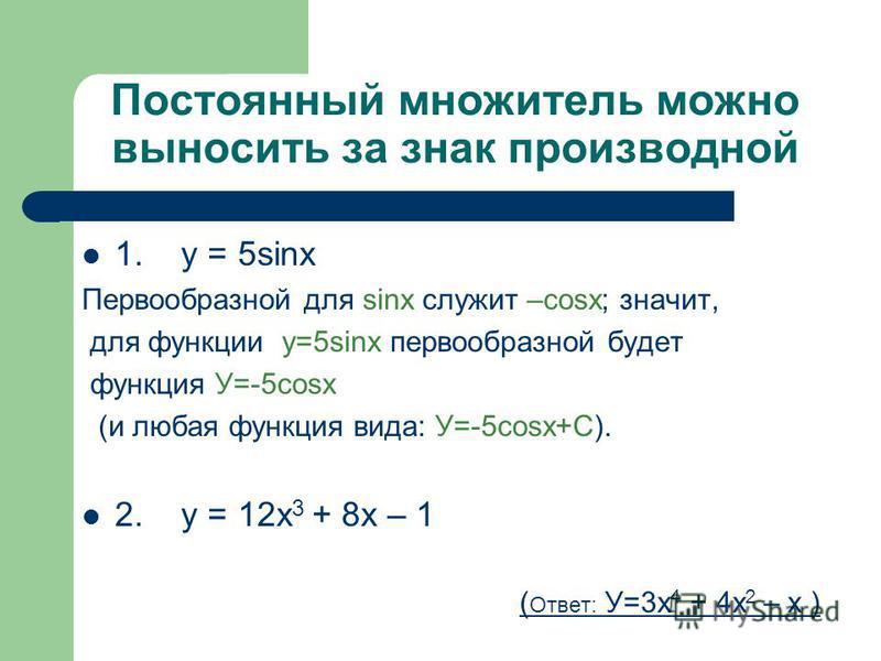 Постоянный множитель можно выносить за знак производной 1. y = 5sinx Первообразной для sinx служит –cosx; значит, для функции у=5sinx первообразной будет функция У=-5cosx (и любая функция вида: У=-5cosx+C). 2. у = 12 х 3 + 8 х – 1 ( Ответ: У=3 х 4 +