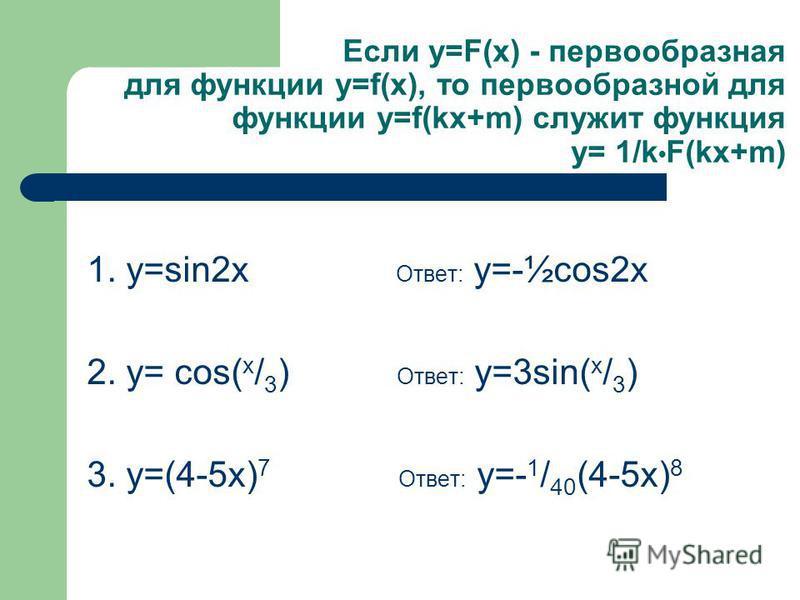 Если у=F(x) - первообразная для функции у=f(x), то первообразной для функции у=f(kx+m) служит функция у= 1/k F(kx+m) 1. у=sin2x Ответ: у=-½cos2x 2. у= cos( x / 3 ) Ответ: у=3sin( х / 3 ) 3. у=(4-5 х) 7 Ответ: у=- 1 / 40 (4-5 х) 8