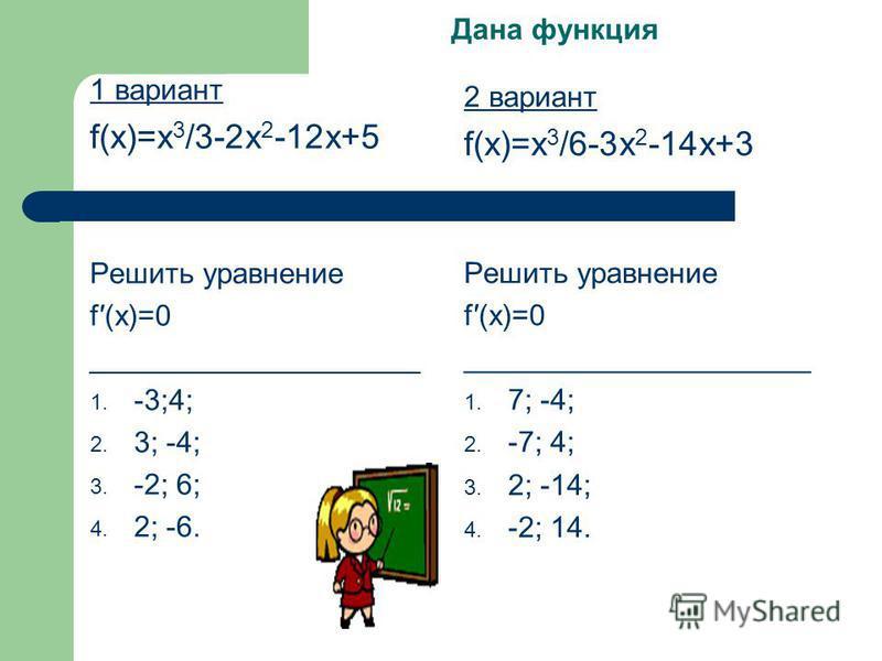Дана функция 1 вариант f(x)=x 3 /3-2x 2 -12x+5 Решить уравнение f(x)=0 ____________________ 1. -3;4; 2. 3; -4; 3. -2; 6; 4. 2; -6. 2 вариант f(x)=x 3 /6-3x 2 -14x+3 Решить уравнение f(x)=0 _____________________ 1. 7; -4; 2. -7; 4; 3. 2; -14; 4. -2; 1